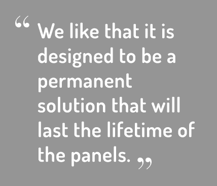 We like that it is designed to be a permanent solution that will last the lifetime of the panels.