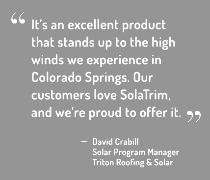 It's an excellent product that stands up to the high winds we experience in Colorado Springs. Our customers love SolaTrim, and we're proud to offer it.